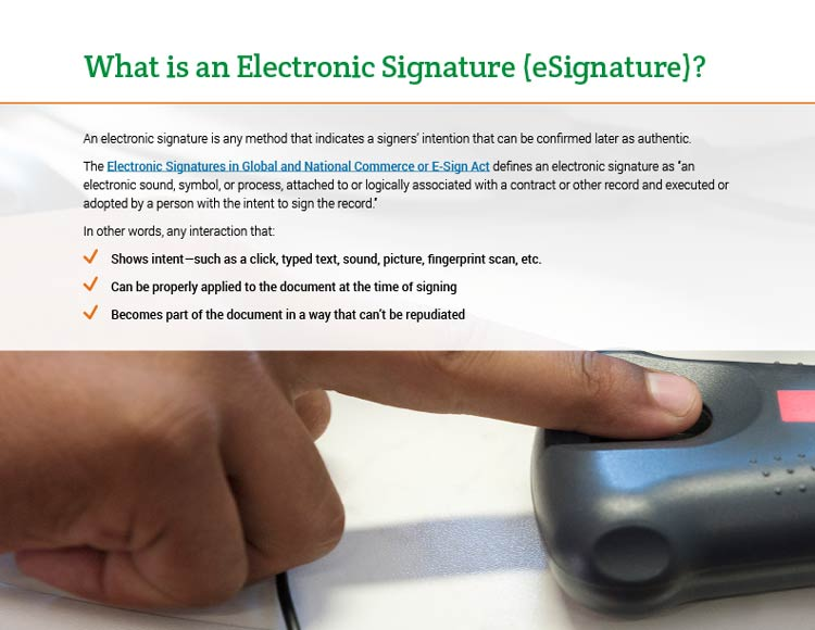 What is an Electronic Signature (eSignature)? An electronic signature is any method that indicates a signers' intention that can be confirmed later as authentic. The Electronic Signatures in Global and National Commerce or E-Sign Act defines an electronic signature as 'an electronic sound, symbol, or process, attached to or logically associated with a contract or other record and executed or adopted by a person with the intent to sign the record.' In other words, any interaction that: • Shows intent—such as a click, typed text, sound, picture, fingerprint scan, etc. • Can be properly applied to the document at the time of signing. • Becomes part of the document in a way that can't be repudiated.